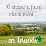 10 choses à faire absolument si vous allez en Irlande!